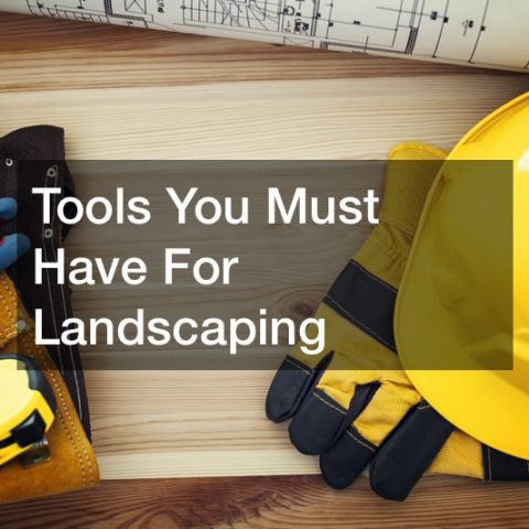 Tools You Must Have For Landscaping